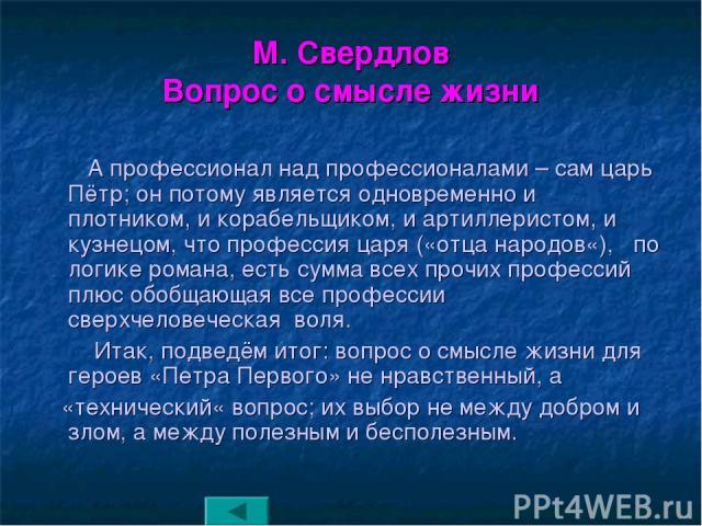 М. Свердлов Вопрос о смысле жизни А профессионал над профессионалами – сам царь Пётр; он потому является одновременно и плотником, и корабельщиком, и артиллеристом, и кузнецом, что профессия царя («отца народов«), по логике романа, есть сумма всех п…