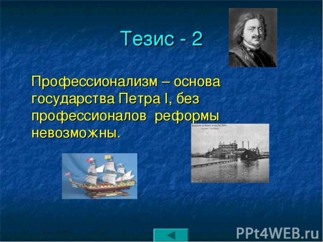 Тезис - 2 Профессионализм – основа государства Петра I, без профессионалов реформы невозможны.