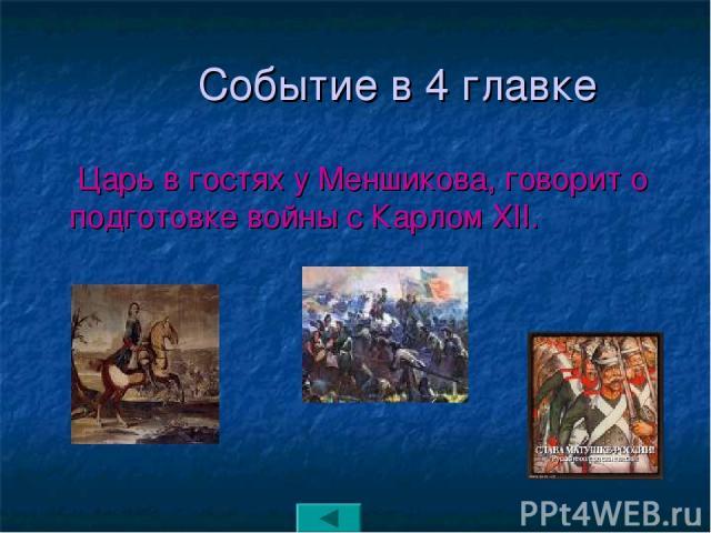 Событие в 4 главке Царь в гостях у Меншикова, говорит о подготовке войны с Карлом XII.