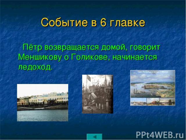 Событие в 6 главке Пётр возвращается домой, говорит Меншикову о Голикове, начинается ледоход.