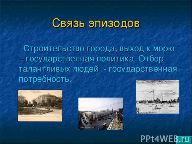 Связь эпизодов Строительство города, выход к морю – государственная политика. Отбор талантливых людей - государственная потребность.
