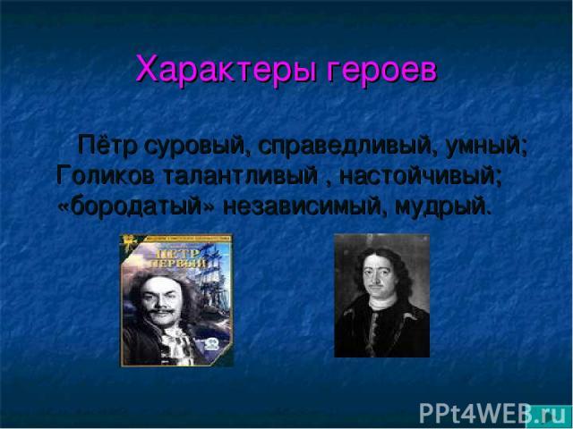 Характеры героев Пётр суровый, справедливый, умный; Голиков талантливый , настойчивый; «бородатый» независимый, мудрый.