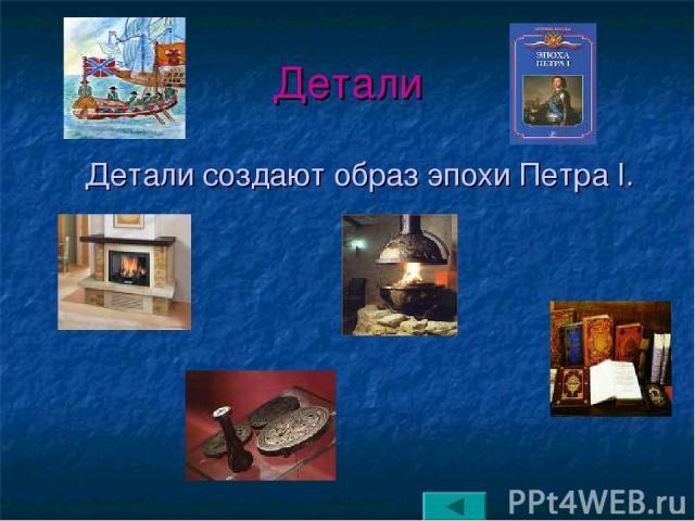 Детали Детали создают образ эпохи Петра I.