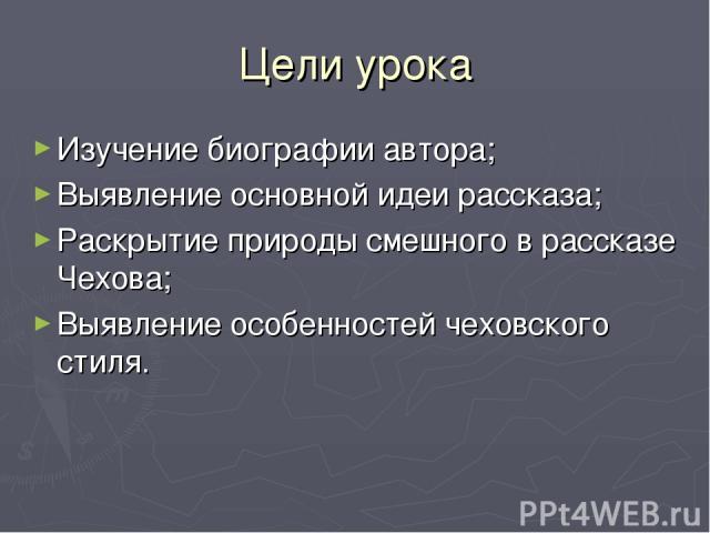 Цели урока Изучение биографии автора; Выявление основной идеи рассказа; Раскрытие природы смешного в рассказе Чехова; Выявление особенностей чеховского стиля.