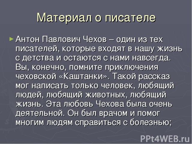 Материал о писателе Антон Павлович Чехов – один из тех писателей, которые входят в нашу жизнь с детства и остаются с нами навсегда. Вы, конечно, помните приключения чеховской «Каштанки». Такой рассказ мог написать только человек, любящий людей, любя…