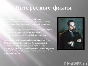 1) Брат — А. Я. Брюсов — профессор искусствоведения, сотрудник Исторического муз