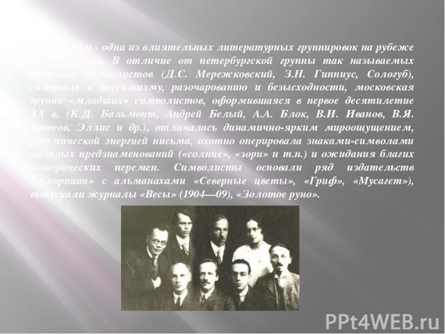 Символизм - одна из влиятельных литературных группировок на рубеже XIX и XX вв. В отличие от петербургской группы так называемых старших символистов (Д.С. Мережковский, З.Н. Гиппиус, Сологуб), склонных к пессимизму, разочарованию и безысходности, мо…