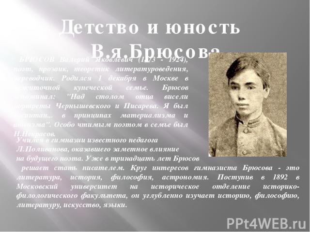 БРЮСОВ Валерий Яковлевич (1873 - 1924), поэт, прозаик, теоретик литературоведения, переводчик. Родился 1 декабря в Москве в зажиточной купеческой семье. Брюсов вспоминал: