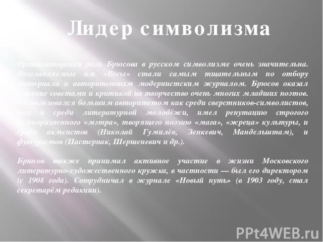 Организаторская роль Брюсова в русском символизме очень значительна. Возглавляемые им «Весы» стали самым тщательным по отбору материала и авторитетным модернистским журналом. Брюсов оказал влияние советами и критикой на творчество очень многих младш…
