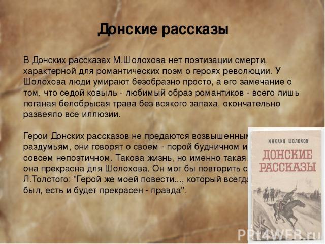 Донские рассказы В Донских рассказах М.Шолохова нет поэтизации смерти, характерной для романтических поэм о героях революции. У Шолохова люди умирают безобразно просто, а его замечание о том, что седой ковыль - любимый образ романтиков - всего лишь …
