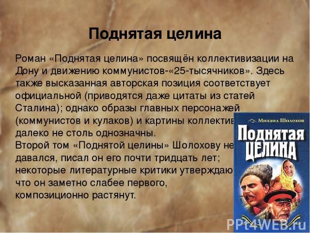 Поднятая целина Роман «Поднятая целина» посвящён коллективизации на Дону и движению коммунистов-«25-тысячников». Здесь также высказанная авторская позиция соответствует официальной (приводятся даже цитаты из статей Сталина); однако образы главных пе…