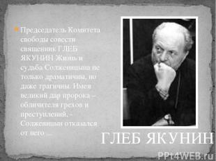 Председатель Комитета свободы совести священник ГЛЕБ ЯКУНИН Жизнь и судьба Солже