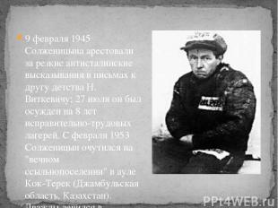 9 февраля 1945 Солженицына арестовали за резкие антисталинские высказывания в пи