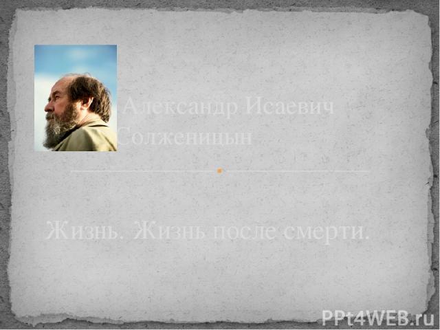 Жизнь. Жизнь после смерти. Александр Исаевич Солженицын