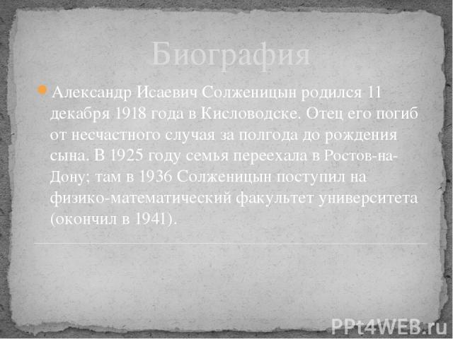 Биография Александр Исаевич Солженицын родился 11 декабря 1918 года в Кисловодске. Отец его погиб от несчастного случая за полгода до рождения сына. В 1925 году семья переехала в Ростов-на-Дону; там в 1936 Солженицын поступил на физико-математически…