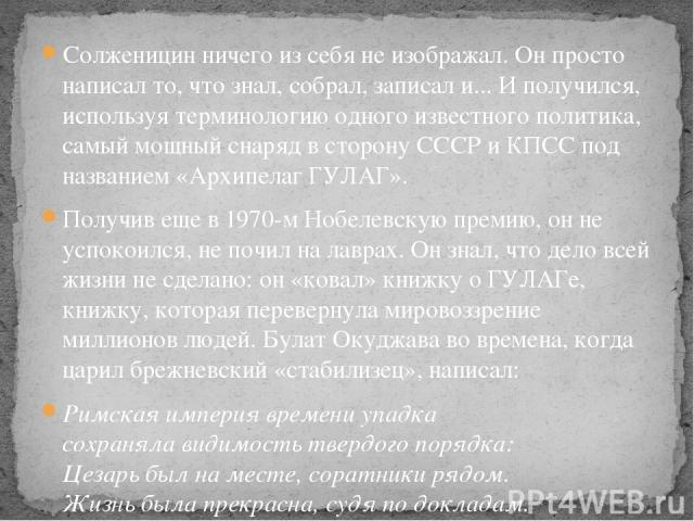 Солженицин ничего из себя не изображал. Он просто написал то, что знал, собрал, записал и... И получился, используя терминологию одного известного политика, самый мощный снаряд в сторону СССР и КПСС под названием «Архипелаг ГУЛАГ». Получив еще в 197…
