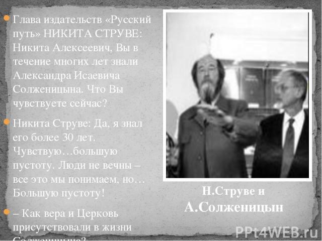 Глава издательств «Русский путь» НИКИТА СТРУВЕ: Никита Алексеевич, Вы в течение многих лет знали Александра Исаевича Солженицына. Что Вы чувствуете сейчас? Никита Струве: Да, я знал его более 30 лет. Чувствую…большую пустоту. Люди не вечны – все это…