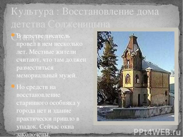 Культура : Восстановление дома детства Солженицына Ставрополье. В детстве писатель провeл в нeм несколько лет. Местные жители считают, что там должен разместиться мемориальный музей. Но средств на восстановление старинного особняка у города нет и зд…