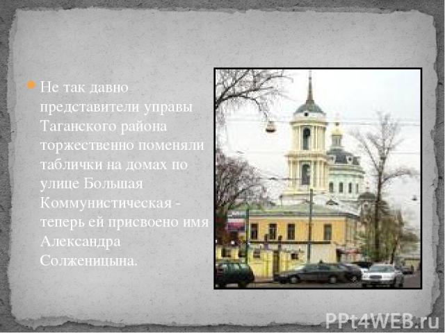 Не так давно представители управы Таганского района торжественно поменяли таблички на домах по улице Большая Коммунистическая - теперь ей присвоено имя Александра Солженицына.