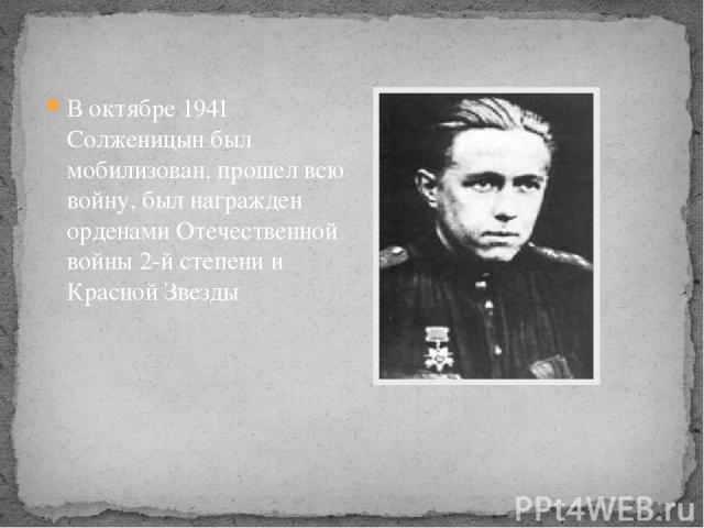 В октябре 1941 Солженицын был мобилизован, прошел всю войну, был награжден орденами Отечественной войны 2-й степени и Красной Звезды