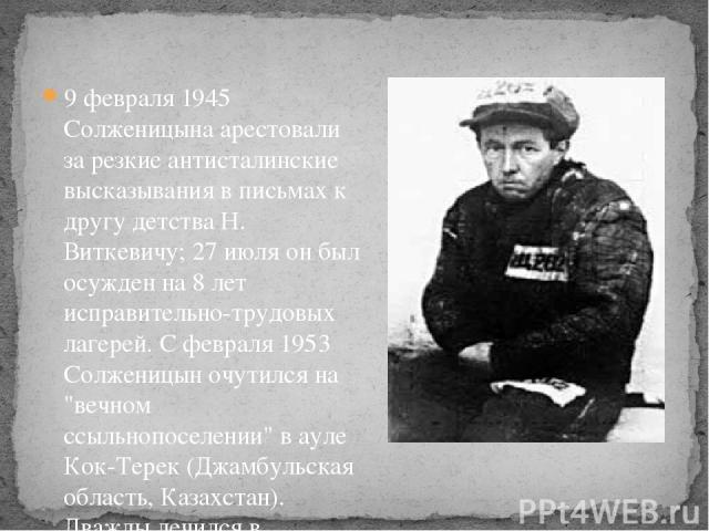 9 февраля 1945 Солженицына арестовали за резкие антисталинские высказывания в письмах к другу детства Н. Виткевичу; 27 июля он был осужден на 8 лет исправительно-трудовых лагерей. С февраля 1953 Солженицын очутился на