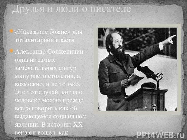 Друзья и люди о писателе «Наказание божие» для тоталитарной власти Александр Солженицин - одна из самых замечательных фигур минувшего столетия, а, возможно, и не только. Это тот случай, когда о человеке можно прежде всего говорить как об выдающемся …
