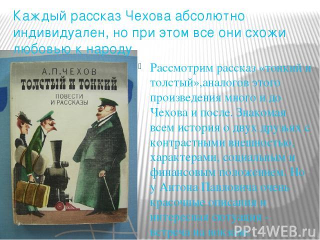 Рассмотрим рассказ «тонкий и толстый»,аналогов этого произведения много и до Чехова и после. Знакомая всем история о двух друзьях с контрастными внешностью, характерами, социальным и финансовым положением. Но у Антона Павловича очень красочные описа…