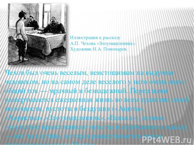 Чехов был очень веселым, неистощимым на выдумки человеком, но на самом деле веселого у него очень мало: общий тон — мрачный и безнадежный. Перед нами развертывается ежедневная жизнь во всем трагизме своей мелочности, пустоты и бездушия («Анюта», «Хо…