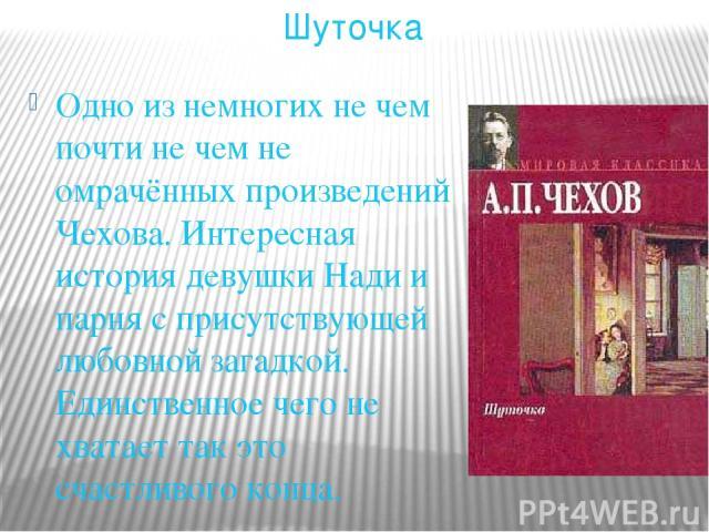 Одно из немногих не чем почти не чем не омрачённых произведений Чехова. Интересная история девушки Нади и парня с присутствующей любовной загадкой. Единственное чего не хватает так это счастливого конца. Шуточка