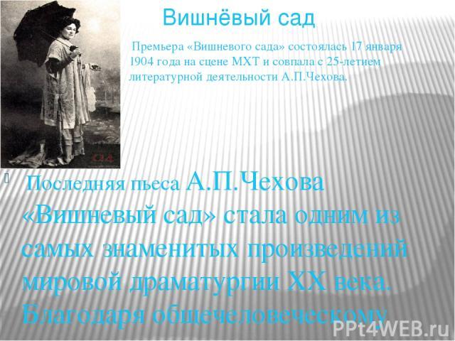 Последняя пьеса А.П.Чехова «Вишневый сад» стала одним из самых знаменитых произведений мировой драматургии ХХ века. Благодаря общечеловеческому содержанию она получила известность за рубежом еще при жизни автора. Характерно, что уже тогда ей предрек…