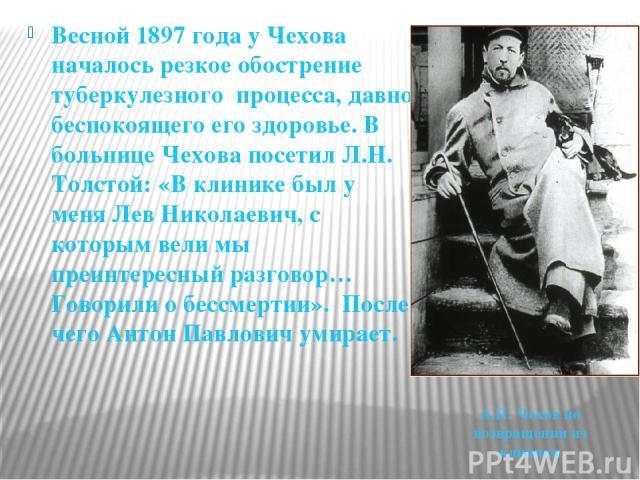 Весной 1897 года у Чехова началось резкое обострение туберкулезного процесса, давно беспокоящего его здоровье. В больнице Чехова посетил Л.Н. Толстой: «В клинике был у меня Лев Николаевич, с которым вели мы преинтересный разговор… Говорили о бессмер…