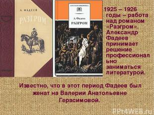 Известно, что в этот период Фадеев был женат на Валерии Анатольевне Герасимовой.