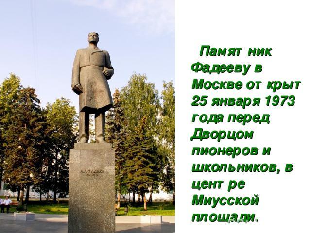 Памятник Фадееву в Москве открыт 25 января 1973 года перед Дворцом пионеров и школьников, в центре Миусской площади.