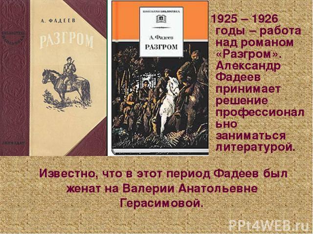 Известно, что в этот период Фадеев был женат на Валерии Анатольевне Герасимовой. 1925 – 1926 годы – работа над романом «Разгром». Александр Фадеев принимает решение профессионально заниматься литературой.