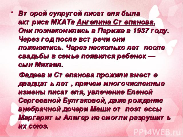 Второй супругой писателя была актриса МХАТа Ангелина Степанова. Они познакомились вПариже в1937 году. Через год после встречи они поженились. Через несколько лет после свадьбы всемье появился ребенок— сын Михаил. Фадеев иСтепанова прожили вмест…