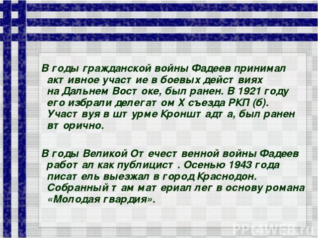 Вгоды гражданской войны Фадеев принимал активное участие вбоевых действиях наДальнем Востоке, был ранен. В1921 году его избрали делегатом Хсъезда РКП (б). Участвуя вштурме Кронштадта, был ранен вторично. Вгоды Великой Отечественной войны Фаде…