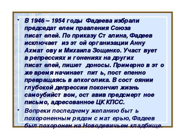 В 1946 – 1954 годы Фадеева избрали председателем правления Союза писателей. По приказу Сталина, Фадеев исключает из этой организацииАнну АхматовуиМихаила Зощенко. Участвует в репрессиях и гонениях на других писателей, пишет доносы. Примерно в это…