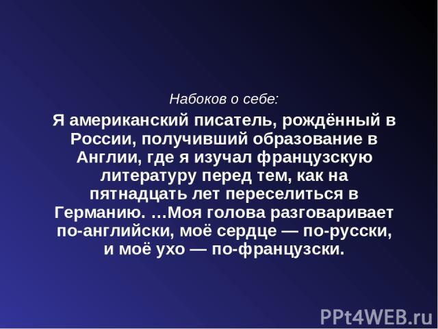 Набоков о себе: Я американский писатель, рождённый в России, получивший образование в Англии, где я изучал французскую литературу перед тем, как на пятнадцать лет переселиться в Германию. …Моя голова разговаривает по-английски, моё сердце— по-русск…