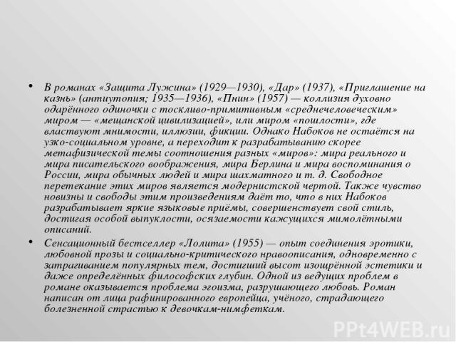 В романах «Защита Лужина» (1929—1930), «Дар» (1937), «Приглашение на казнь» (антиутопия; 1935—1936), «Пнин» (1957)— коллизия духовно одарённого одиночки с тоскливо-примитивным «среднечеловеческим» миром— «мещанской цивилизацией», или миром «пошлос…