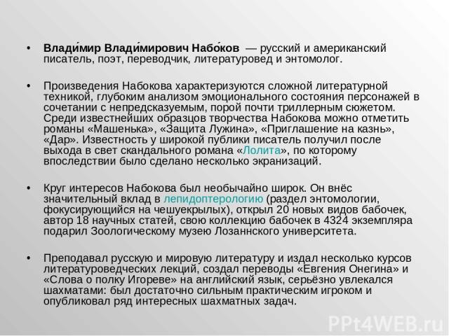 Влади мир Влади мирович Набо ков — русский и американский писатель, поэт, переводчик, литературовед и энтомолог. Произведения Набокова характеризуются сложной литературной техникой, глубоким анализом эмоционального состояния персонажей в сочетании …