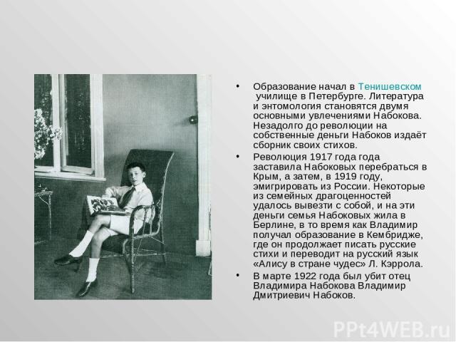 Образование начал в Тенишевском училище в Петербурге. Литература и энтомология становятся двумя основными увлечениями Набокова. Незадолго до революции на собственные деньги Набоков издаёт сборник своих стихов. Революция 1917 года года заставила Набо…