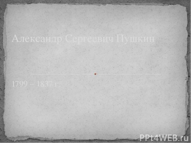 1799 – 1837 г. Александр Сергеевич Пушкин