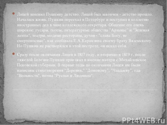 Лицей заменил Пушкину детство. Лицей был закончен - детство прошло. Началась жизнь. Пушкин переехал в Петербург и поступил в коллегию иностранных дел в чине коллежского секретаря. Общение его очень широкое: гусары, поэты, литературные общества