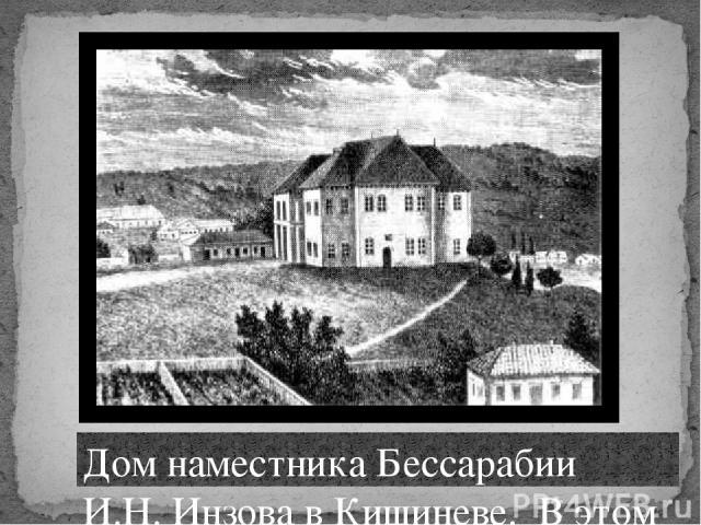 Дом наместника Бессарабии И.Н. Инзова в Кишиневе. В этом доме Пушкин прожил почти три года. Литография. 20-е года XIX века.