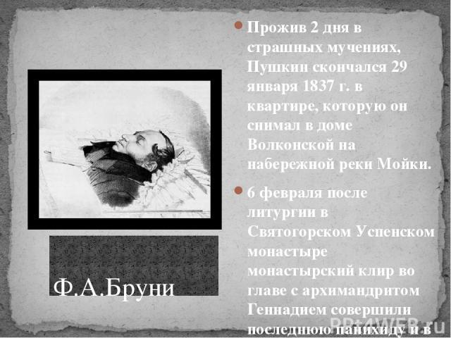 Прожив 2 дня в страшных мучениях, Пушкин скончался 29 января 1837 г. в квартире, которую он снимал в доме Волконской на набережной реки Мойки. 6 февраля после литургии в Святогорском Успенском монастыре монастырский клир во главе с архимандритом Ген…