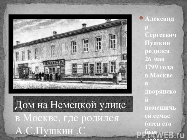 Александр Сергеевич Пушкин родился 26 мая 1799 года в Москве в дворянской помещичьей семье (отец его был майор в отставке) в день праздника Вознесения. Дом на Немецкой улице в Москве, где родился А.С.Пушкин .С фотографии конца XIX века