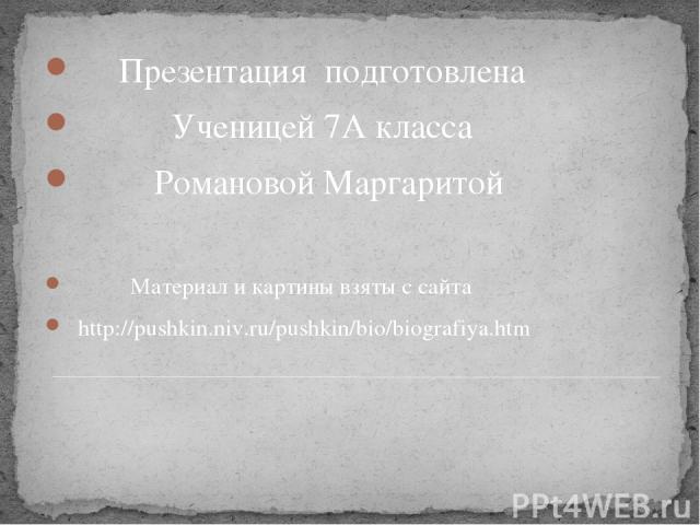 Презентация подготовлена Ученицей 7А класса Романовой Маргаритой Материал и картины взяты с сайта http://pushkin.niv.ru/pushkin/bio/biografiya.htm