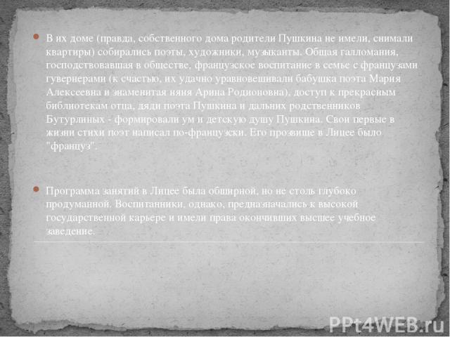 В их доме (правда, собственного дома родители Пушкина не имели, снимали квартиры) собирались поэты, художники, музыканты. Общая галломания, господствовавшая в обществе, французское воспитание в семье с французами гувернерами (к счастью, их удачно ур…