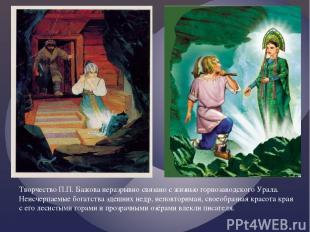 Творчество П.П. Бажова неразрывно связано с жизнью горнозаводского Урала. Неисче