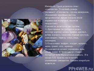 Именно на Урале родилось слово «самоцветы». Толковый словарь указывает: «Самоцве
